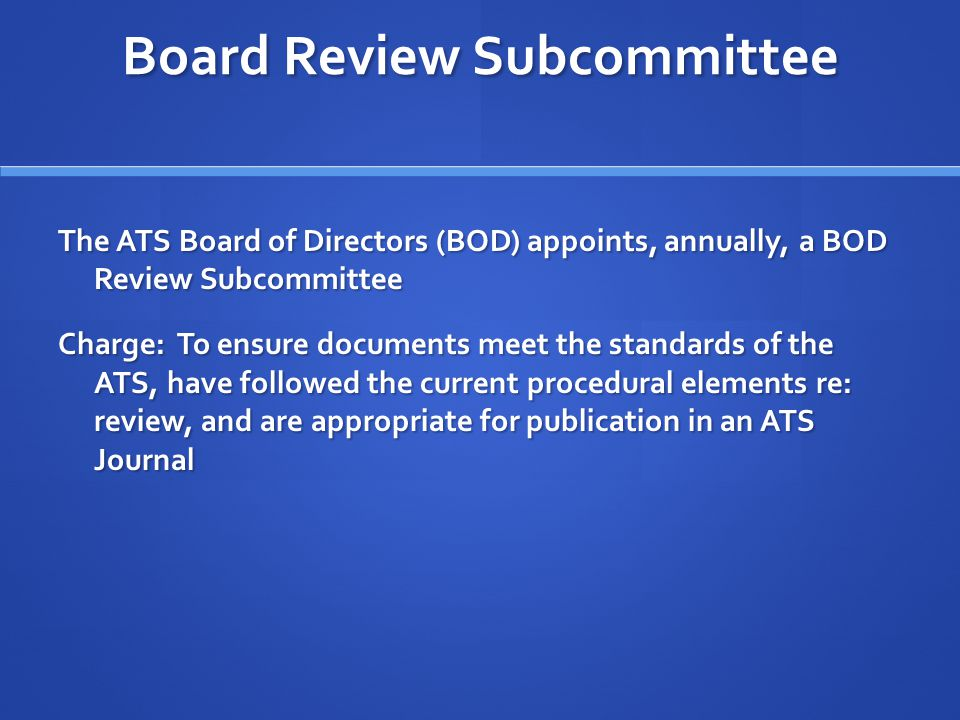 Board Review Subcommittee The ATS Board of Directors (BOD) appoints, annually, a BOD Review Subcommittee Charge: To ensure documents meet the standards of the ATS, have followed the current procedural elements re: review, and are appropriate for publication in an ATS Journal