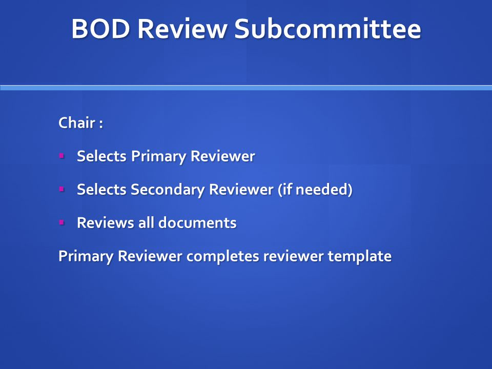 BOD Review Subcommittee Chair :  Selects Primary Reviewer  Selects Secondary Reviewer (if needed)  Reviews all documents Primary Reviewer completes reviewer template
