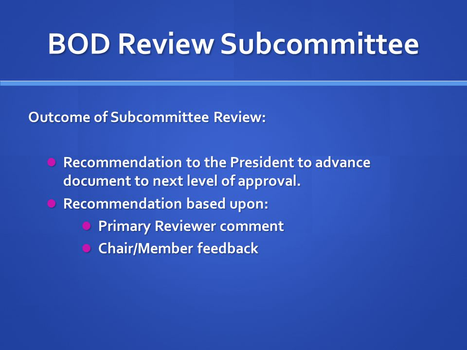 BOD Review Subcommittee Outcome of Subcommittee Review: Recommendation to the President to advance document to next level of approval.