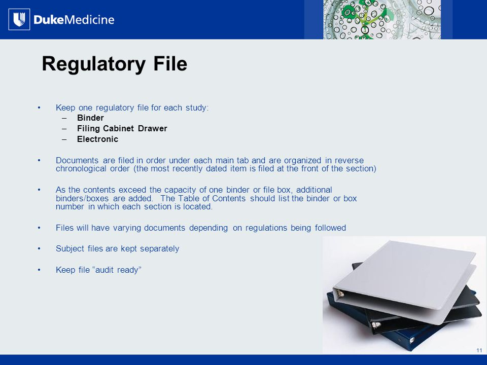 All Rights Reserved, Duke Medicine 2007 Regulatory File Keep one regulatory file for each study: –Binder –Filing Cabinet Drawer –Electronic Documents