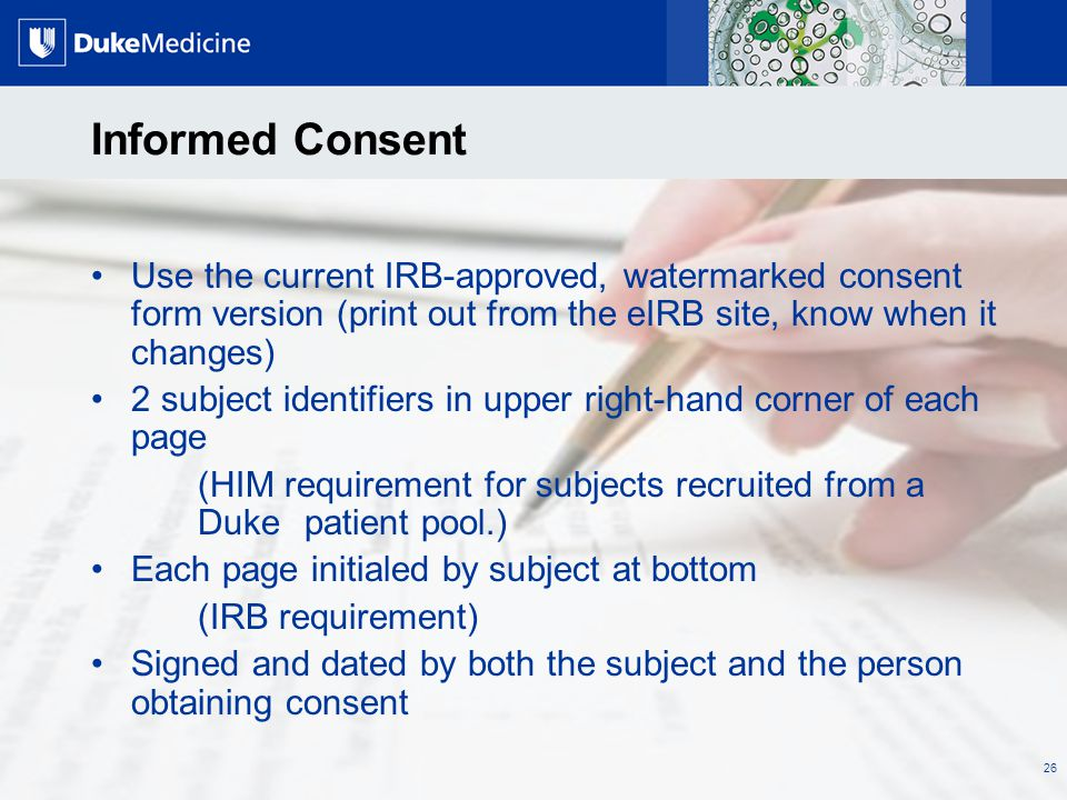 All Rights Reserved, Duke Medicine 2007 Informed Consent Use the current IRB-approved, watermarked consent form version (print out from the eIRB site,