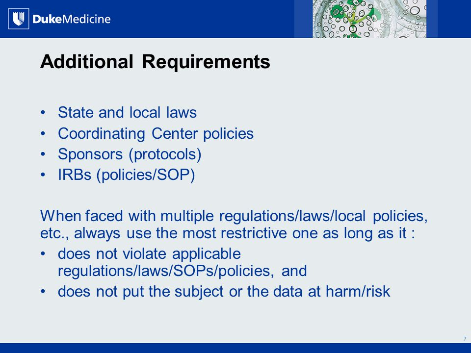 All Rights Reserved, Duke Medicine 2007 Additional Requirements State and local laws Coordinating Center policies Sponsors (protocols) IRBs (policies/