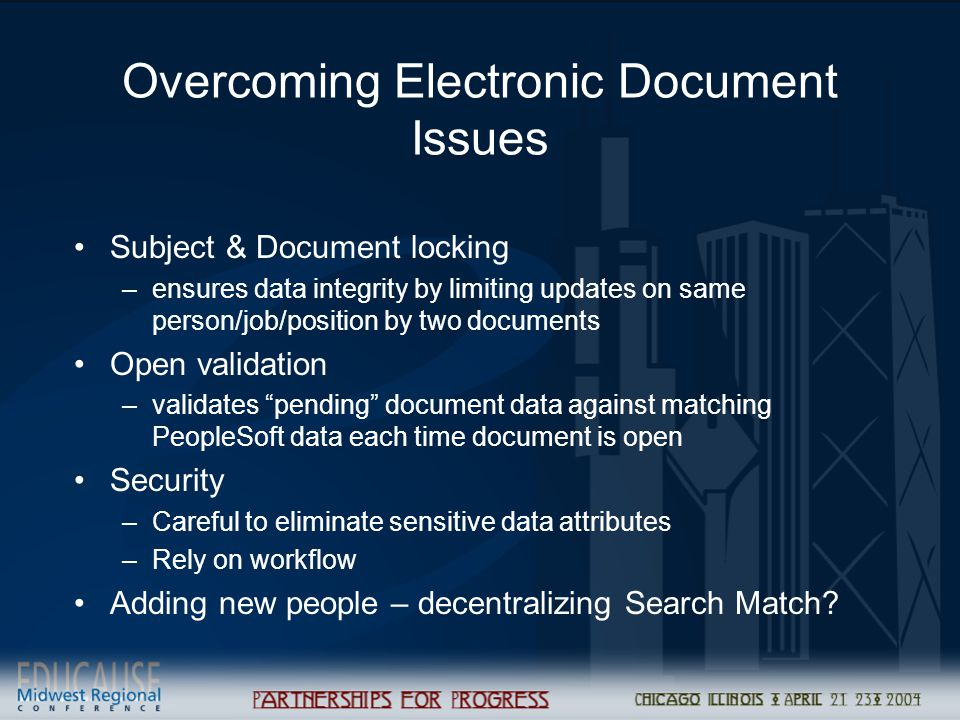 Overcoming Electronic Document Issues Subject & Document locking –ensures data integrity by limiting updates on same person/job/position by two documents Open validation –validates pending document data against matching PeopleSoft data each time document is open Security –Careful to eliminate sensitive data attributes –Rely on workflow Adding new people – decentralizing Search Match?