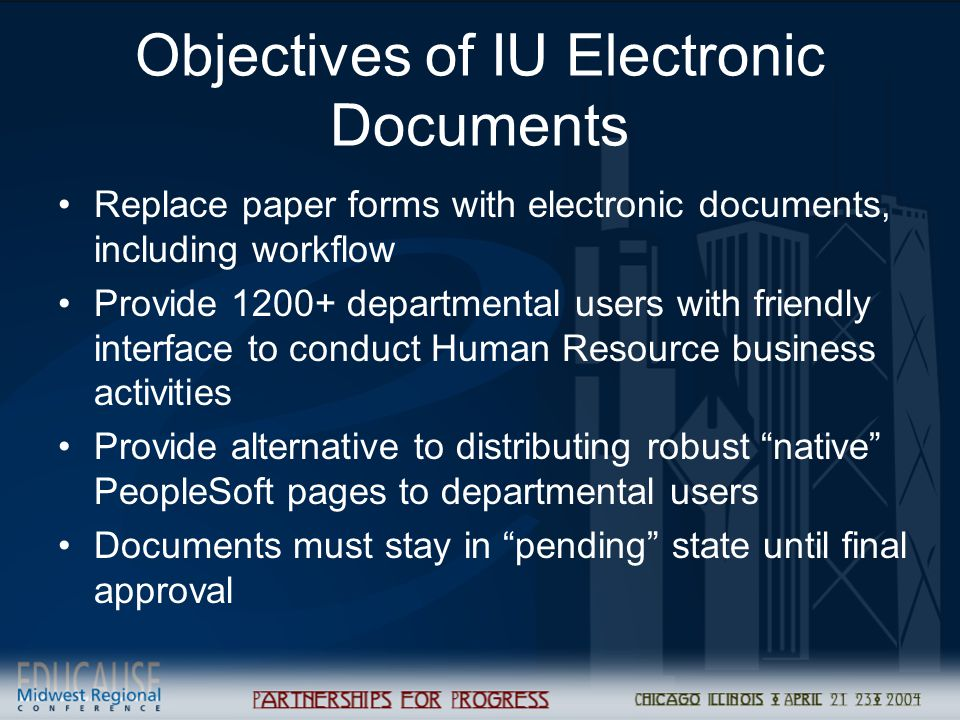 Objectives of IU Electronic Documents Replace paper forms with electronic documents, including workflow Provide 1200+ departmental users with friendly interface to conduct Human Resource business activities Provide alternative to distributing robust native PeopleSoft pages to departmental users Documents must stay in pending state until final approval