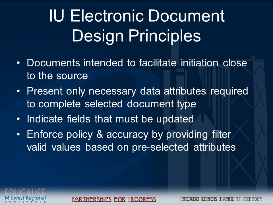 IU Electronic Document Design Principles Documents intended to facilitate initiation close to the source Present only necessary data attributes required to complete selected document type Indicate fields that must be updated Enforce policy & accuracy by providing filter valid values based on pre-selected attributes