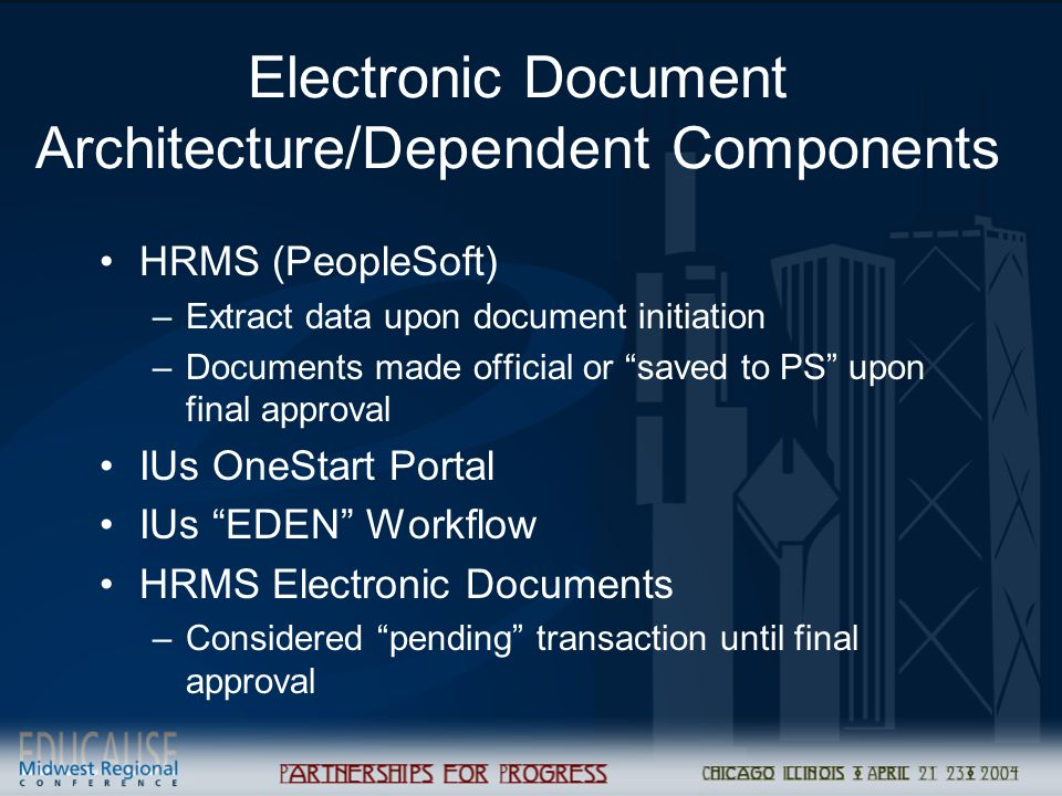Electronic Document Architecture/Dependent Components HRMS (PeopleSoft) –Extract data upon document initiation –Documents made official or saved to PS upon final approval IUs OneStart Portal IUs EDEN Workflow HRMS Electronic Documents –Considered pending transaction until final approval