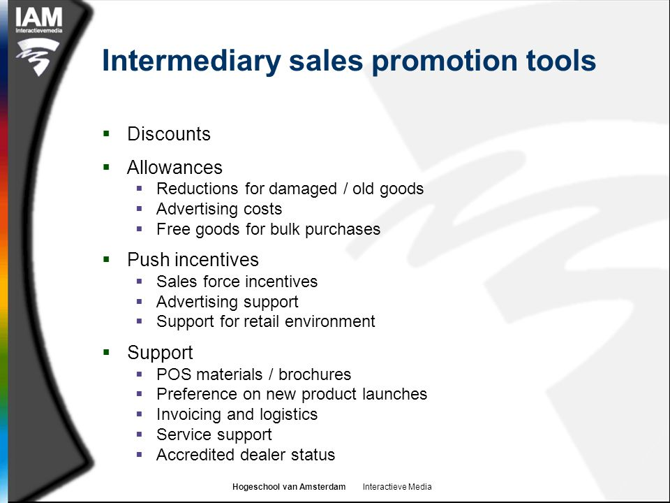 Hogeschool van Amsterdam Interactieve Media Intermediary sales promotion tools  Discounts  Allowances  Reductions for damaged / old goods  Advertising costs  Free goods for bulk purchases  Push incentives  Sales force incentives  Advertising support  Support for retail environment  Support  POS materials / brochures  Preference on new product launches  Invoicing and logistics  Service support  Accredited dealer status