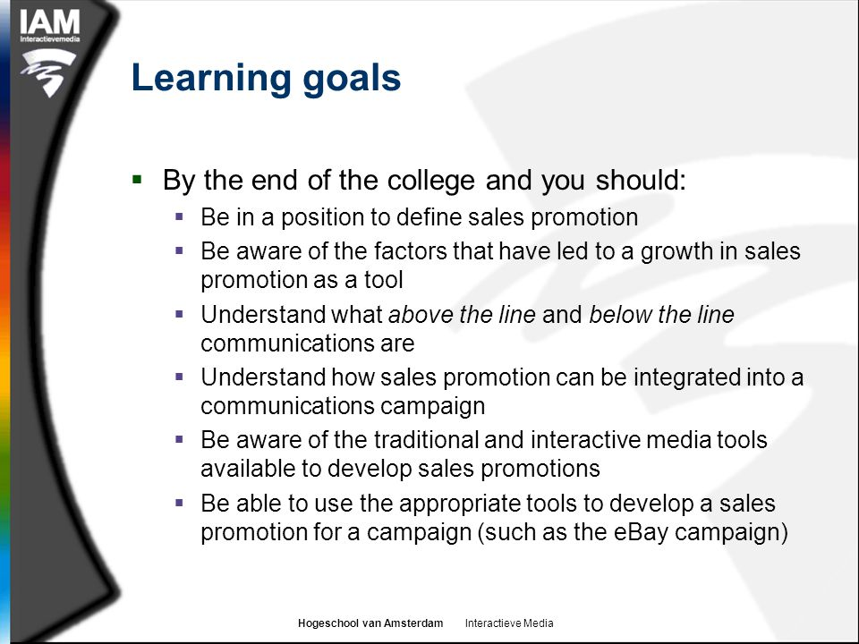Hogeschool van Amsterdam Interactieve Media Learning goals  By the end of the college and you should:  Be in a position to define sales promotion  Be aware of the factors that have led to a growth in sales promotion as a tool  Understand what above the line and below the line communications are  Understand how sales promotion can be integrated into a communications campaign  Be aware of the traditional and interactive media tools available to develop sales promotions  Be able to use the appropriate tools to develop a sales promotion for a campaign (such as the eBay campaign)