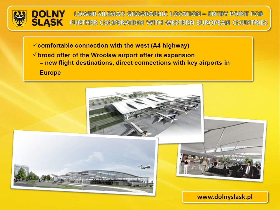 www.dolnyslask.pl comfortable connection with the west (A4 highway) broad offer of the Wrocław airport after its expansion – new flight destinations, direct connections with key airports in Europe