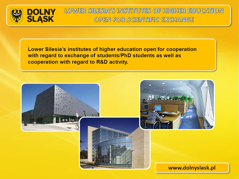 www.dolnyslask.pl Lower Silesia's institutes of higher education open for cooperation with regard to exchange of students/PhD students as well as cooperation with regard to R&D activity.