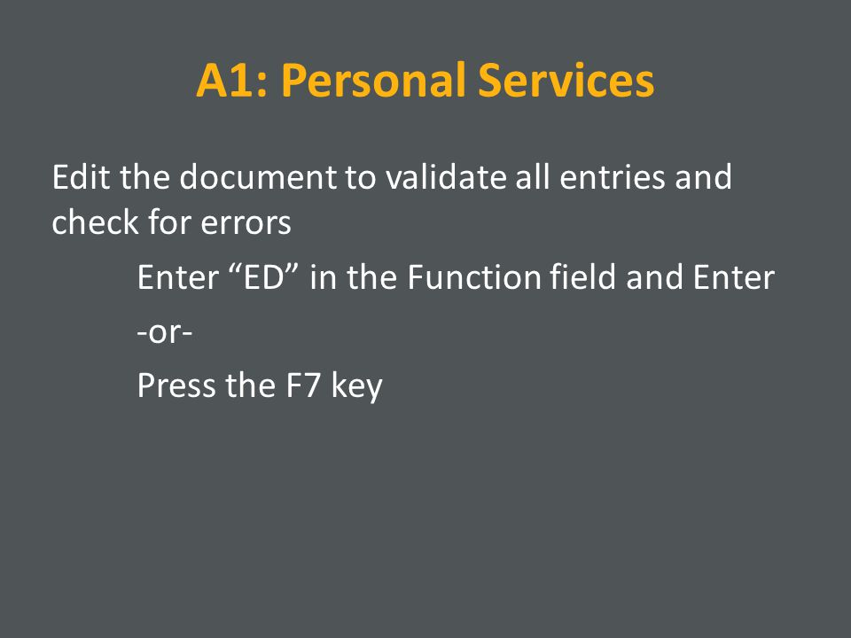 A1: Personal Services Edit the document to validate all entries and check for errors Enter ED in the Function field and Enter -or- Press the F7 key