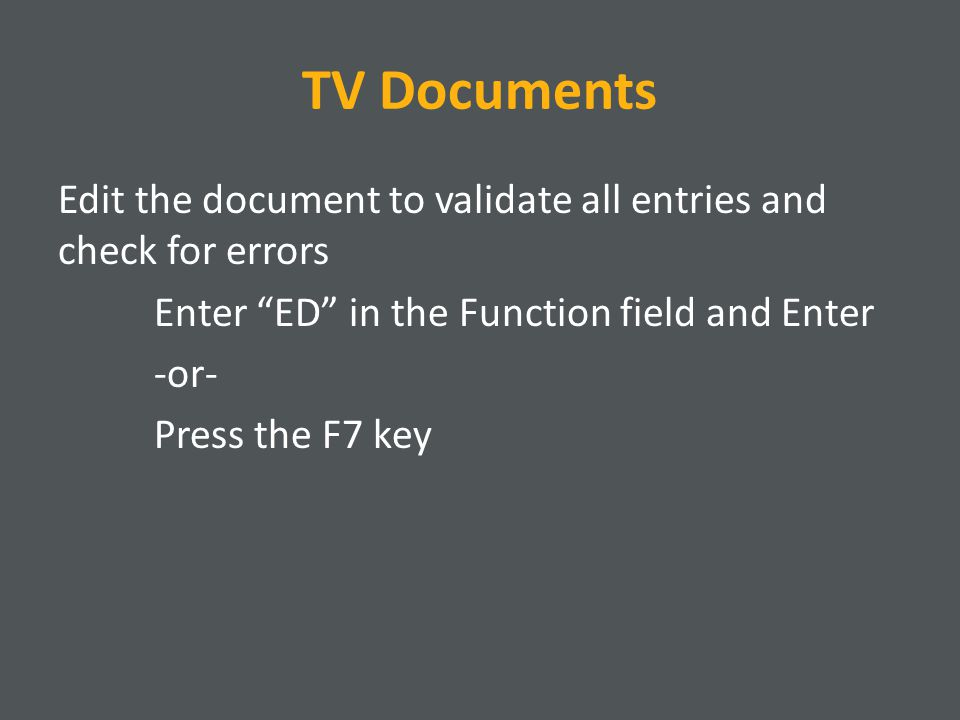 TV Documents Edit the document to validate all entries and check for errors Enter ED in the Function field and Enter -or- Press the F7 key