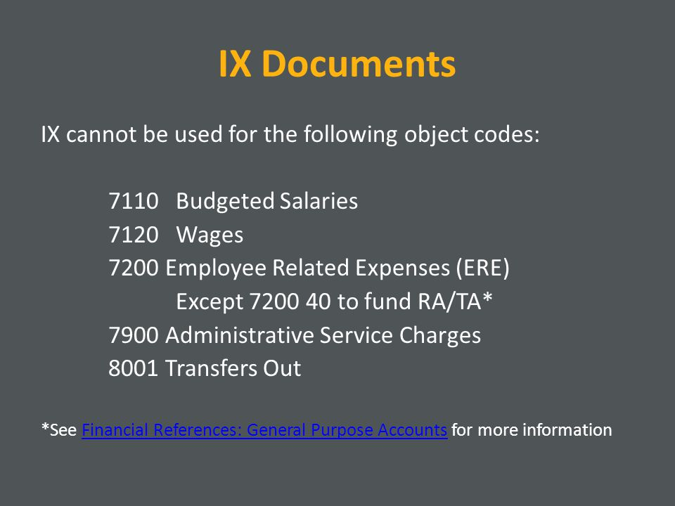 IX Documents IX cannot be used for the following object codes: 7110Budgeted Salaries 7120Wages 7200 Employee Related Expenses (ERE) Except to fund RA/TA* 7900 Administrative Service Charges 8001 Transfers Out *See Financial References: General Purpose Accounts for more informationFinancial References: General Purpose Accounts