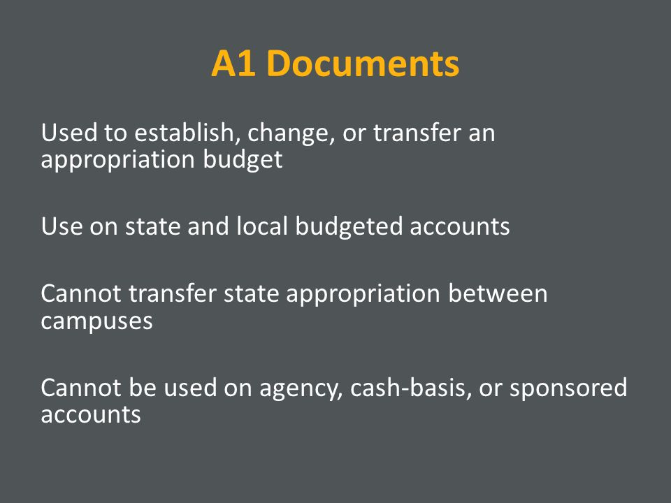 A1 Documents Used to establish, change, or transfer an appropriation budget Use on state and local budgeted accounts Cannot transfer state appropriation between campuses Cannot be used on agency, cash-basis, or sponsored accounts