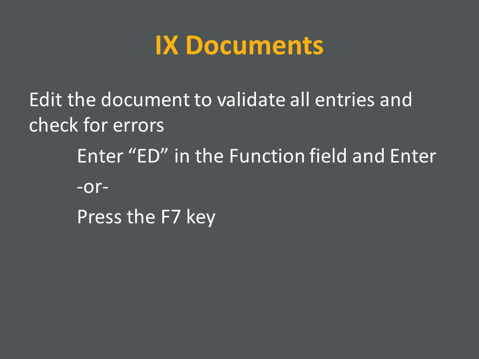IX Documents Edit the document to validate all entries and check for errors Enter ED in the Function field and Enter -or- Press the F7 key