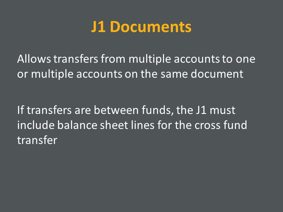 J1 Documents Allows transfers from multiple accounts to one or multiple accounts on the same document If transfers are between funds, the J1 must include balance sheet lines for the cross fund transfer