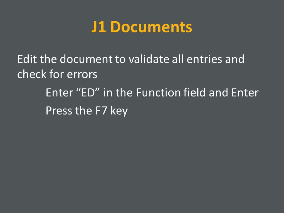 J1 Documents Edit the document to validate all entries and check for errors Enter ED in the Function field and Enter Press the F7 key