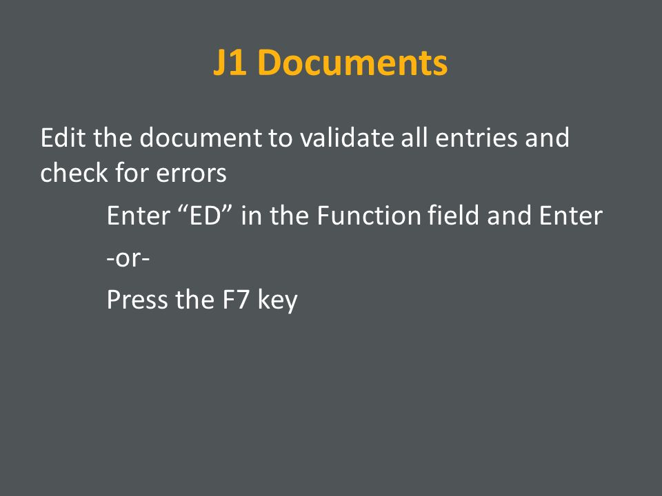 J1 Documents Edit the document to validate all entries and check for errors Enter ED in the Function field and Enter -or- Press the F7 key
