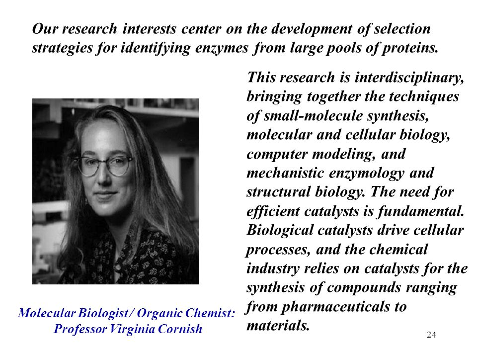 24 Molecular Biologist / Organic Chemist: Professor Virginia Cornish This research is interdisciplinary, bringing together the techniques of small-mol