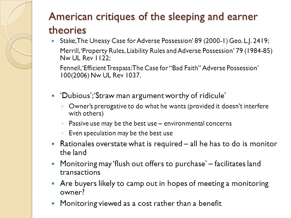 American critiques of the sleeping and earner theories Stake, The Uneasy Case for Adverse Possession' 89 (2000-1) Geo. L.J. 2419; Merrill, 'Property R