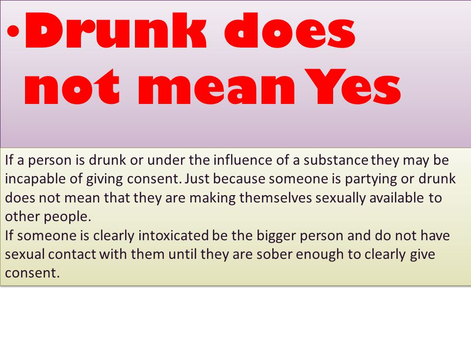 Drunk does not mean Yes If a person is drunk or under the influence of a substance they may be incapable of giving consent.