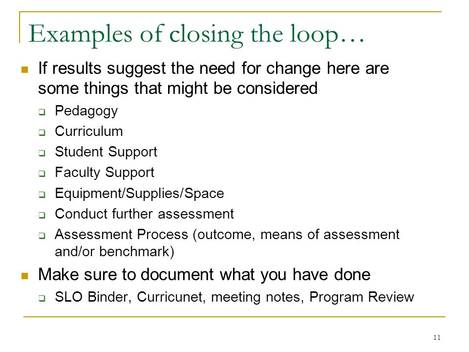 11 Examples of closing the loop… If results suggest the need for change here are some things that might be considered  Pedagogy  Curriculum  Studen