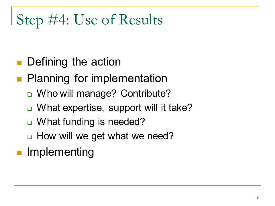 9 Step #4: Use of Results Defining the action Planning for implementation  Who will manage? Contribute?  What expertise, support will it take?  Wha