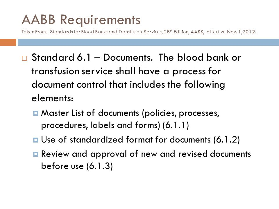 AABB Requirements Taken From: Standards for Blood Banks and Transfusion Services, 28 th Edition, AABB, effective Nov. 1,2012.  Standard 6.1 – Documen