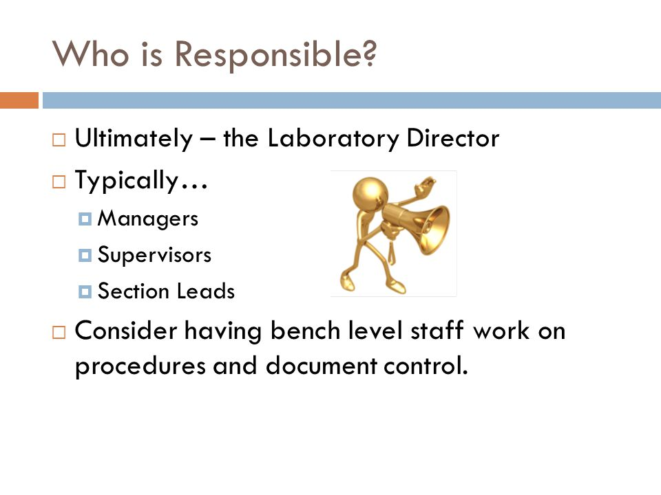 Who is Responsible?  Ultimately – the Laboratory Director  Typically…  Managers  Supervisors  Section Leads  Consider having bench level staff w