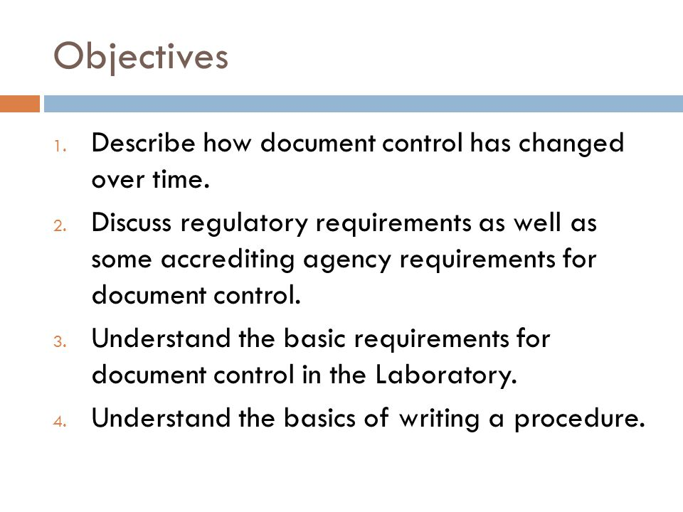 Objectives 1. Describe how document control has changed over time. 2. Discuss regulatory requirements as well as some accrediting agency requirements