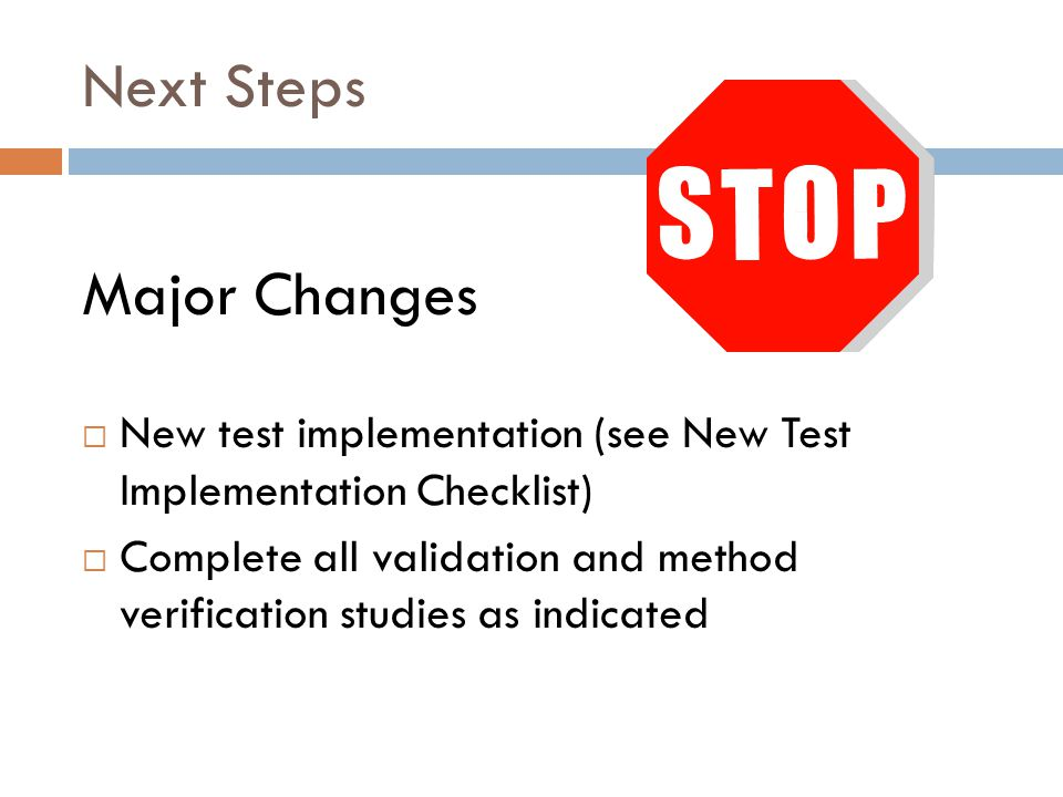 Next Steps Major Changes  New test implementation (see New Test Implementation Checklist)  Complete all validation and method verification studies a