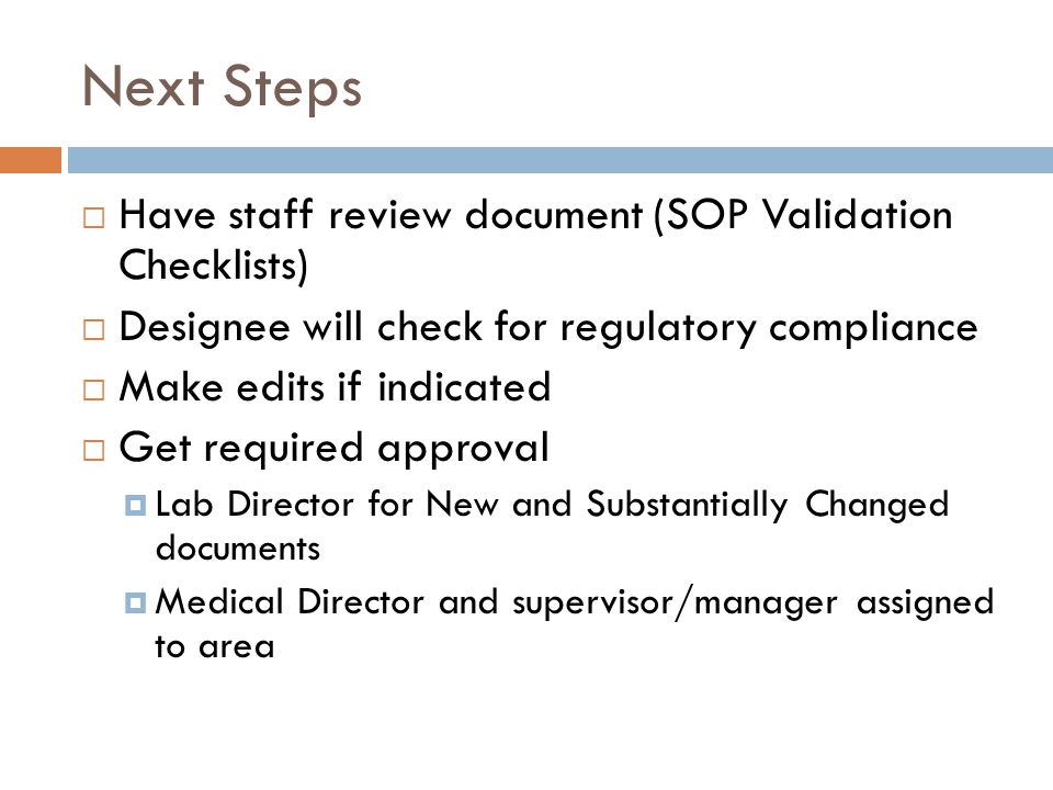 Next Steps  Have staff review document (SOP Validation Checklists)  Designee will check for regulatory compliance  Make edits if indicated  Get re