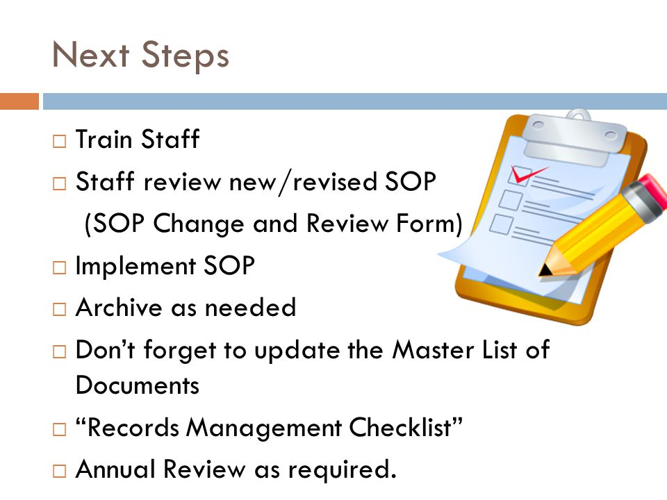 Next Steps  Train Staff  Staff review new/revised SOP (SOP Change and Review Form)  Implement SOP  Archive as needed  Don't forget to update the