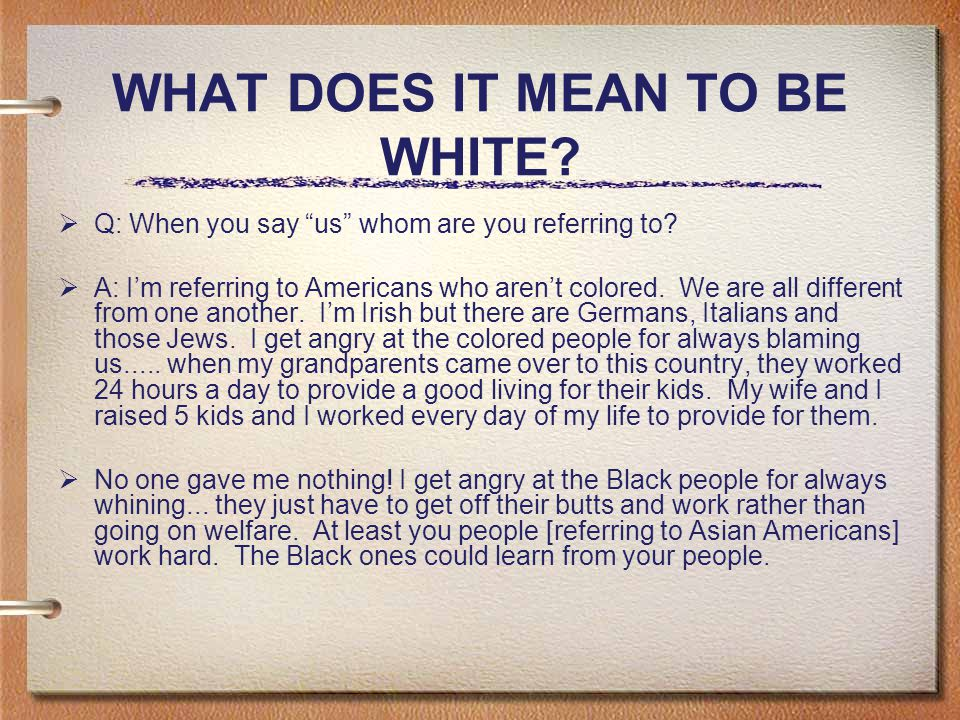 WHAT DOES IT MEAN TO BE WHITE.  Q: When you say us whom are you referring to.