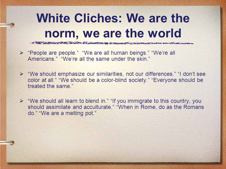 White Cliches: We are the norm, we are the world  People are people. We are all human beings. We're all Americans. We're all the same under the skin.  We should emphasize our similarities, not our differences. I don't see color at all. We should be a color-blind society. Everyone should be treated the same.  We should all learn to blend in. If you immigrate to this country, you should assimilate and acculturate. When in Rome, do as the Romans do. We are a melting pot.