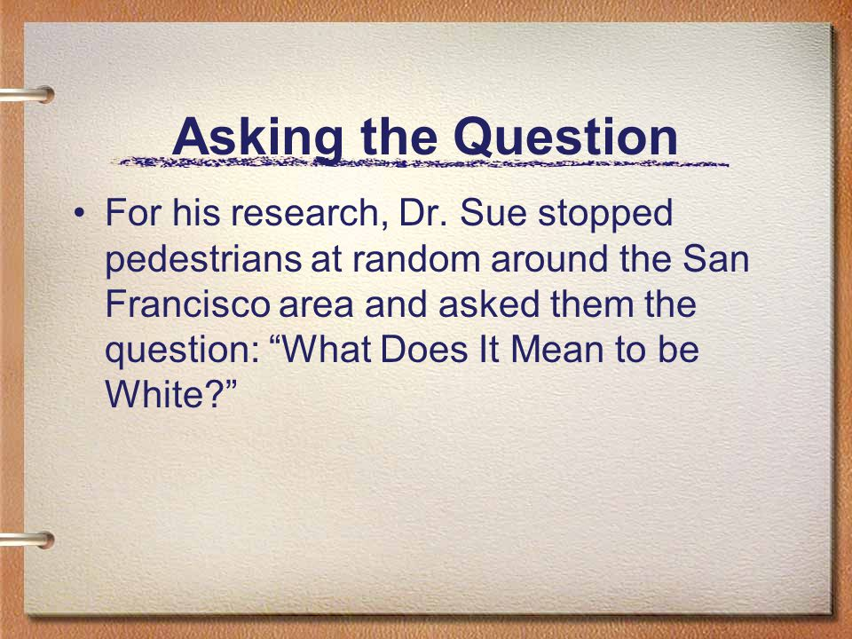 Asking the Question For his research, Dr.
