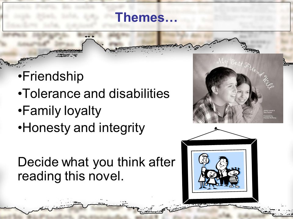 Themes… Friendship Tolerance and disabilities Family loyalty Honesty and integrity Decide what you think after reading this novel.