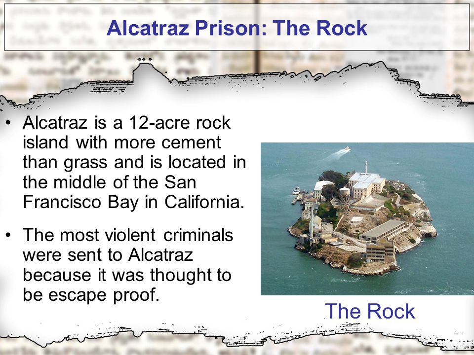 Alcatraz Prison: The Rock Alcatraz is a 12-acre rock island with more cement than grass and is located in the middle of the San Francisco Bay in California.