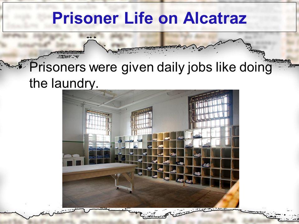 Prisoner Life on Alcatraz Prisoners were given daily jobs like doing the laundry.