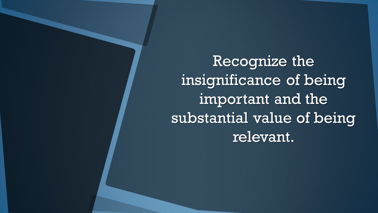 Recognize the insignificance of being important and the substantial value of being relevant.