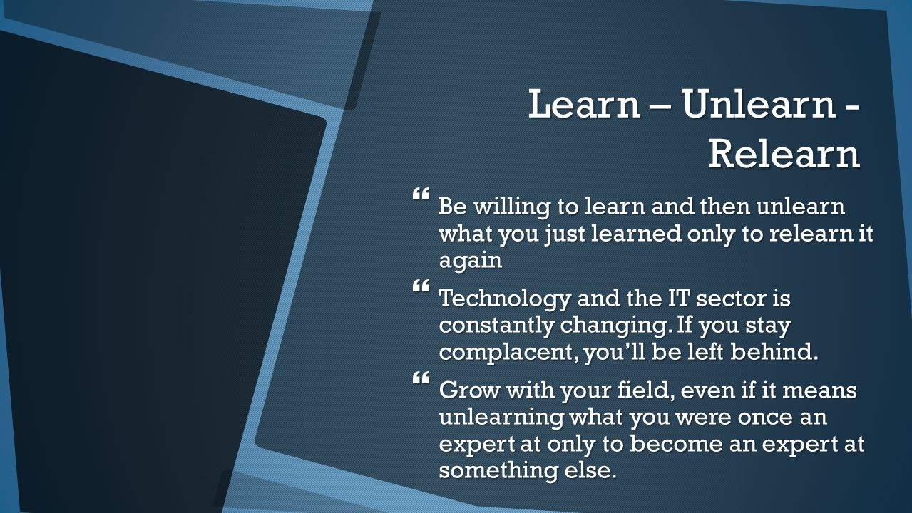 Learn – Unlearn - Relearn  Be willing to learn and then unlearn what you just learned only to relearn it again  Technology and the IT sector is constantly changing.