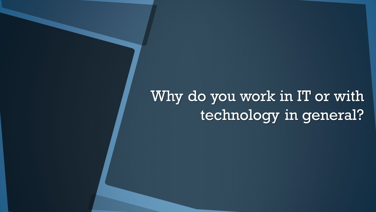 Why do you work in IT or with technology in general