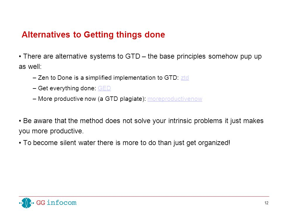12 There are alternative systems to GTD – the base principles somehow pup up as well: – Zen to Done is a simplified implementation to GTD: ztdztd – Get everything done: GEDGED – More productive now (a GTD plagiate): moreproductivenowmoreproductivenow Be aware that the method does not solve your intrinsic problems it just makes you more productive.