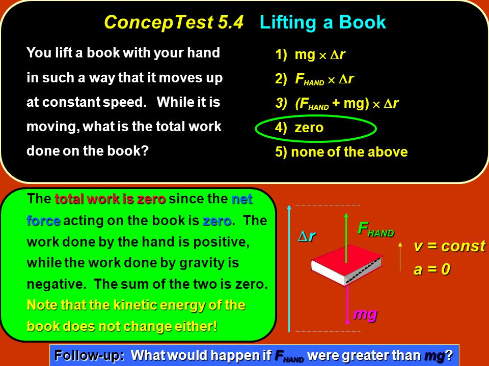 ConcepTest 5.4Lifting a Book ConcepTest 5.4 Lifting a Book You lift a book with your hand in such a way that it moves up at constant speed. While it i