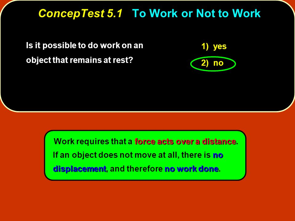 Is it possible to do work on an object that remains at rest? 1) yes 2) no force acts over a distance no displacementno work done Work requires that a