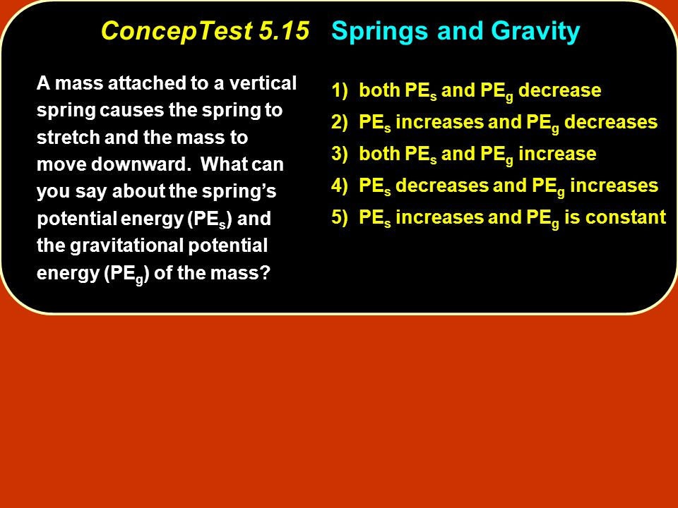 A mass attached to a vertical spring causes the spring to stretch and the mass to move downward. What can you say about the spring's potential energy