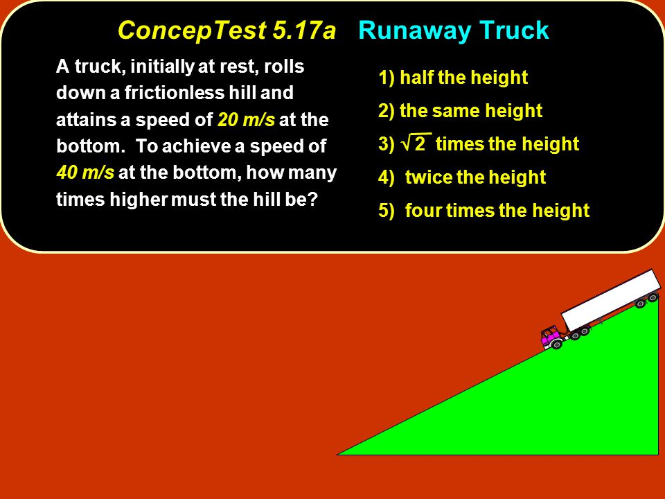 ConcepTest 5.17aRunaway Truck ConcepTest 5.17a Runaway Truck A truck, initially at rest, rolls down a frictionless hill and attains a speed of 20 m/s