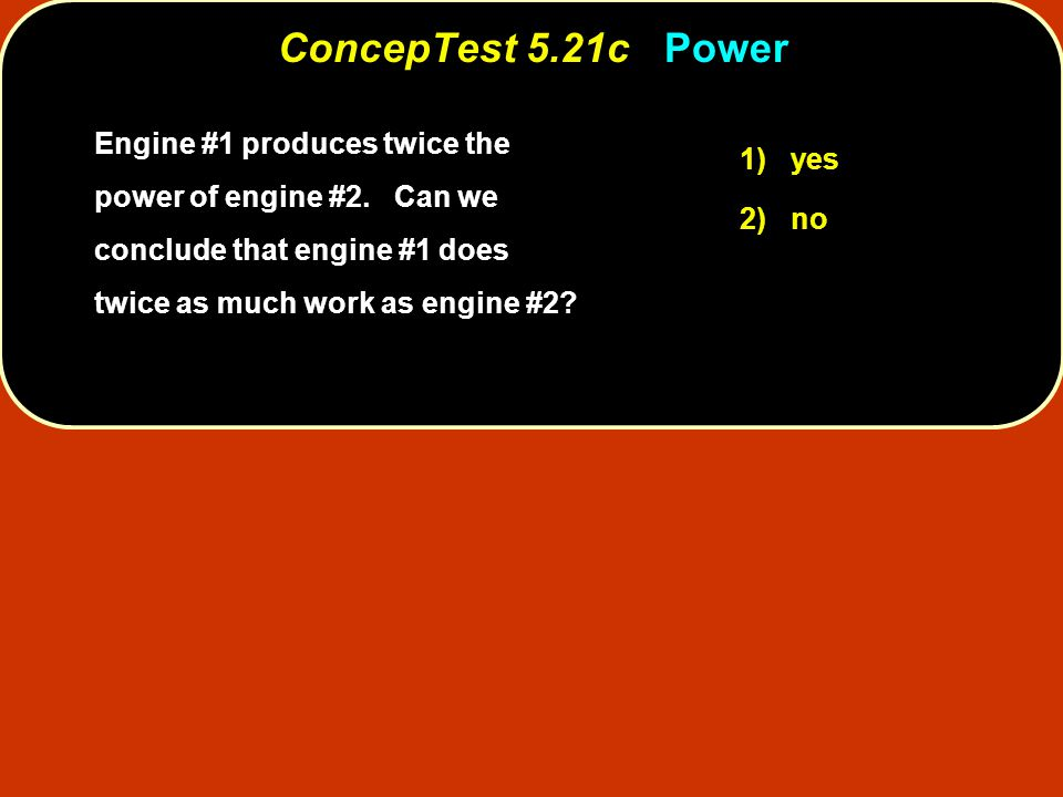 Engine #1 produces twice the power of engine #2. Can we conclude that engine #1 does twice as much work as engine #2? 1) yes 2) no ConcepTest 5.21c Co