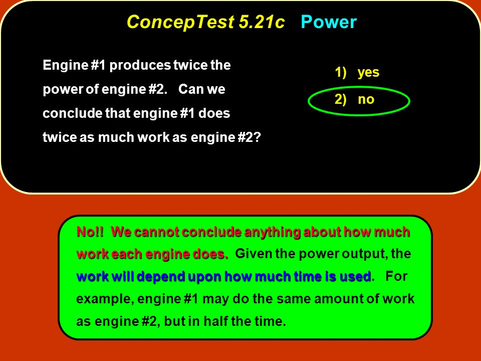 Engine #1 produces twice the power of engine #2. Can we conclude that engine #1 does twice as much work as engine #2? 1) yes 2) no No!! We cannot conc