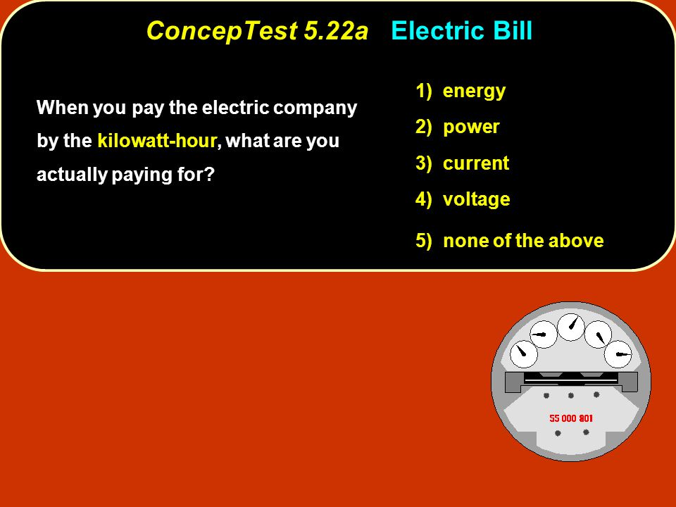 1) energy 2) power 3) current 4) voltage 5) none of the above ConcepTest 5.22a ConcepTest 5.22a Electric Bill When you pay the electric company by the